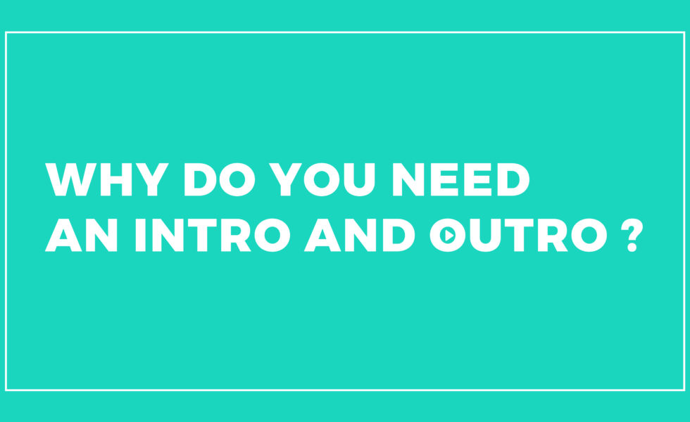 Why do you need an Intro and Outro?