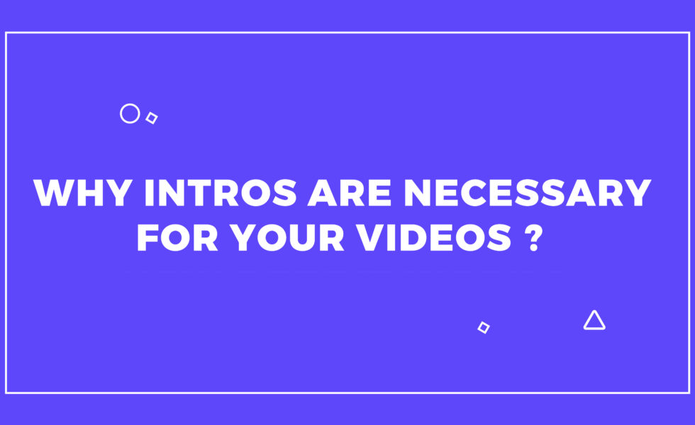 Why Intros are necessary for your Videos?